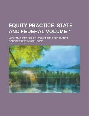 Equity Practice, State and Federal; With Statutes, Rules, Forms and Precedents Volume 1