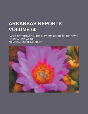 Arkansas Reports; Cases Determined in the Supreme Court of the State of Arkansas, at the ... Volume 60