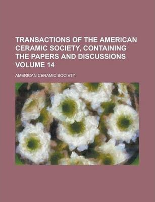 Transactions of the American Ceramic Society, Containing the Papers and Discussions Volume 14