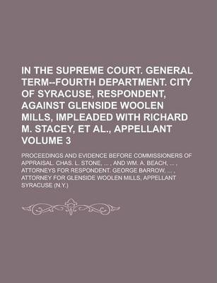 In the Supreme Court. General Term--Fourth Department. City of Syracuse, Respondent, Against Glenside Woolen Mills, Impleaded with Richard M. Stacey, et al., Appellant; Proceedings and Evidence Before Commissioners of Appraisal. Volume 3