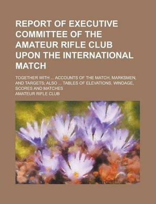 Report of Executive Committee of the Amateur Rifle Club Upon the International Match; Together with ... Accounts of the Match, Marksmen, and Targets; Also ... Tables of Elevations, Windage, Scores and Matches