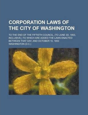 Corporation Laws of the City of Washington; To the End of the Fiftieth Council, (to June 3D, 1853, Inclusive, ) to Which Are Added the Laws Enacted Between That Day, and October 10, 1853