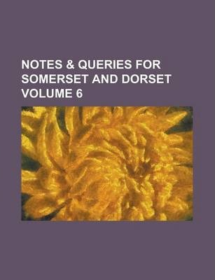 Notes & Queries for Somerset and Dorset Volume 6