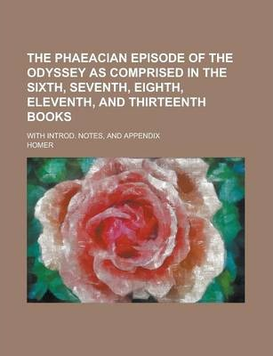 The Phaeacian Episode of the Odyssey as Comprised in the Sixth, Seventh, Eighth, Eleventh, and Thirteenth Books; With Introd. Notes, and Appendix