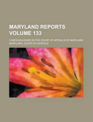 Maryland Reports; Cases Adjudged in the Court of Appeals of Maryland Volume 133