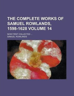 The Complete Works of Samuel Rowlands, 1598-1628; Now First Collected ... Volume 14