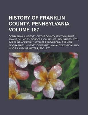 History of Franklin County, Pennsylvania; Containing a History of the County, Its Townships, Towns, Villages, Schools, Churches, Industries, Etc., Portraits of Early Settlers and Prominent Men, Biographies, History of Volume 187,