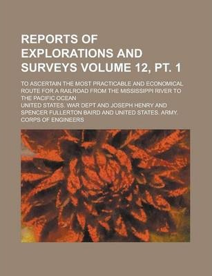Reports of Explorations and Surveys; To Ascertain the Most Practicable and Economical Route for a Railroad from the Mississippi River to the Pacific Ocean Volume 12, PT. 1