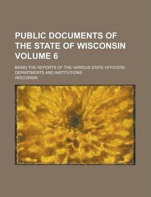 Public Documents of the State of Wisconsin; Being the Reports of the Various State Officers, Departments and Institutions Volume 6