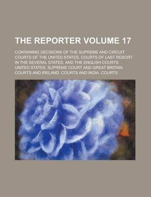 The Reporter; Containing Decisions of the Supreme and Circuit Courts of the United States, Courts of Last Resort in the Several States, and the English Courts Volume 17