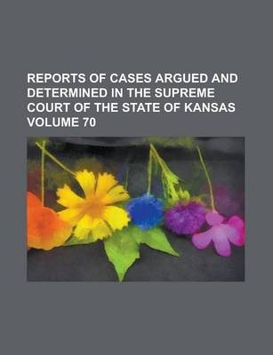 Reports of Cases Argued and Determined in the Supreme Court of the State of Kansas Volume 70