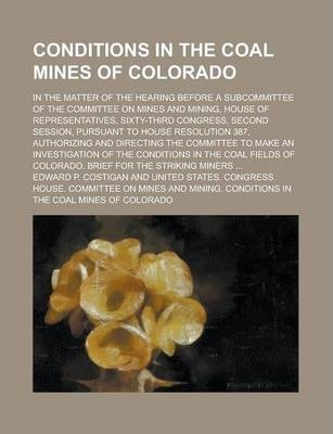 Conditions in the Coal Mines of Colorado; In the Matter of the Hearing Before a Subcommittee of the Committee on Mines and Mining, House of Representatives, Sixty-Third Congress, Second Session, Pursuant to House Resolution 387,