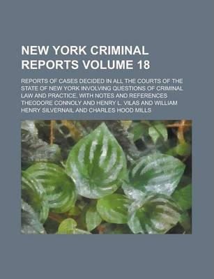 New York Criminal Reports; Reports of Cases Decided in All the Courts of the State of New York Involving Questions of Criminal Law and Practice, with Notes and References Volume 18
