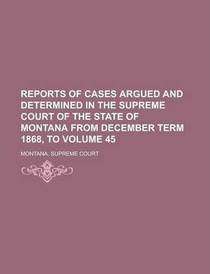 Reports of Cases Argued and Determined in the Supreme Court of the State of Montana from December Term 1868, to Volume 45