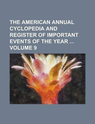 The American Annual Cyclopedia and Register of Important Events of the Year Volume 9
