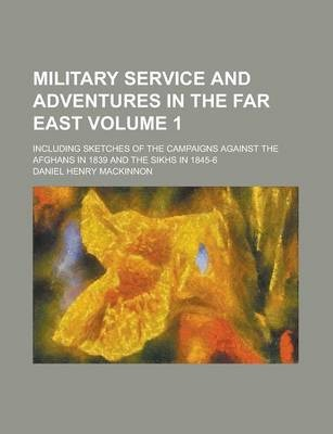 Military Service and Adventures in the Far East; Including Sketches of the Campaigns Against the Afghans in 1839 and the Sikhs in 1845-6 Volume 1
