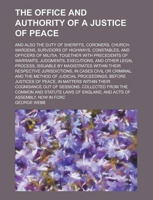 The Office and Authority of a Justice of Peace; And Also the Duty of Sheriffs, Coroners, Church-Wardens, Surveiors of Highways, Constables, and Officers of Militia. Together with Precedents of Warrants, Judgments, Executions, and Other
