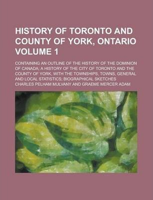 History of Toronto and County of York, Ontario; Containing an Outline of the History of the Dominion of Canada; A History of the City of Toronto and the County of York, with the Townships, Towns, General and Local Statistics; Volume 1