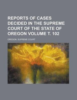 Reports of Cases Decided in the Supreme Court of the State of Oregon Volume . 102