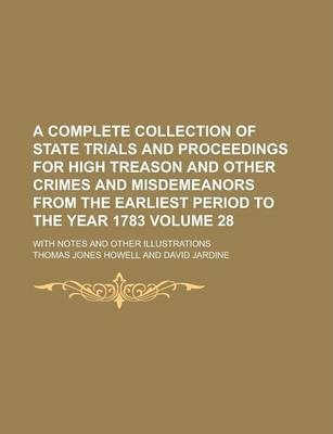 A Complete Collection of State Trials and Proceedings for High Treason and Other Crimes and Misdemeanors from the Earliest Period to the Year 1783; With Notes and Other Illustrations Volume 28