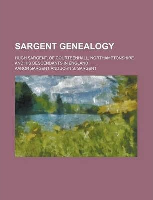 Sargent Genealogy; Hugh Sargent, of Courteenhall, Northamptonshire and His Descendants in England