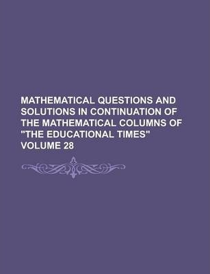 Mathematical Questions and Solutions in Continuation of the Mathematical Columns of the Educational Times Volume 28