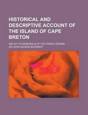 Historical and Descriptive Account of the Island of Cape Breton; And of Its Memorials of the French Regime