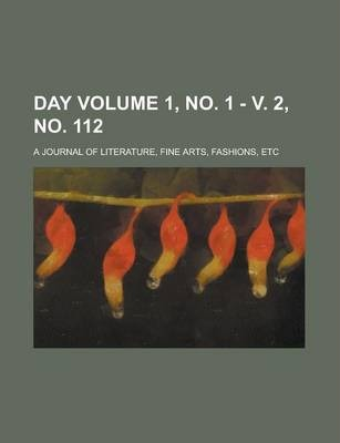 Day; A Journal of Literature, Fine Arts, Fashions, Etc Volume 1, No. 1 - V. 2, No. 112