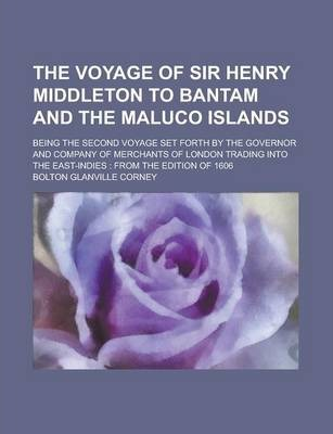 The Voyage of Sir Henry Middleton to Bantam and the Maluco Islands; Being the Second Voyage Set Forth by the Governor and Company of Merchants of London Trading Into the East-Indies
