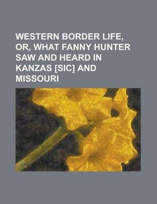Western Border Life, Or, What Fanny Hunter Saw and Heard in Kanzas [Sic] and Missouri