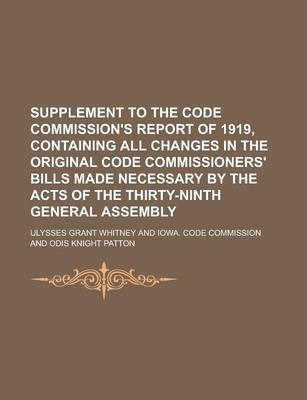 Supplement to the Code Commission's Report of 1919, Containing All Changes in the Original Code Commissioners' Bills Made Necessary by the Acts of the Thirty-Ninth General Assembly