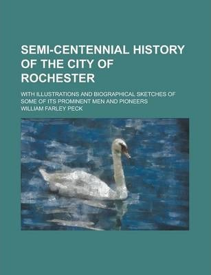 Semi-Centennial History of the City of Rochester; With Illustrations and Biographical Sketches of Some of Its Prominent Men and Pioneers