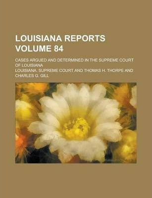 Louisiana Reports; Cases Argued and Determined in the Supreme Court of Louisiana Volume 84