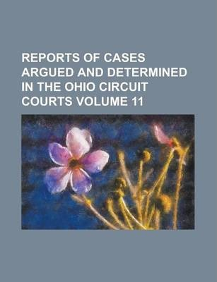 Reports of Cases Argued and Determined in the Ohio Circuit Courts Volume 11