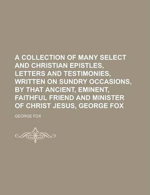 A Collection of Many Select and Christian Epistles, Letters and Testimonies, Written on Sundry Occasions, by That Ancient, Eminent, Faithful Friend and Minister of Christ Jesus, George Fox