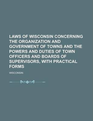 Laws of Wisconsin Concerning the Organization and Government of Towns and the Powers and Duties of Town Officers and Boards of Supervisors, with Practical Forms