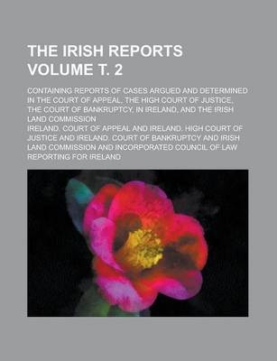 The Irish Reports; Containing Reports of Cases Argued and Determined in the Court of Appeal, the High Court of Justice, the Court of Bankruptcy, in Ireland, and the Irish Land Commission Volume . 2