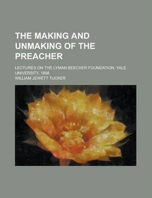 The Making and Unmaking of the Preacher; Lectures on the Lyman Beecher Foundation, Yale University, 1898