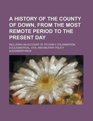 A History of the County of Down, from the Most Remote Period to the Present Day; Including an Account of Its Early Colonization, Ecclesiastical, Civil and Military Policy