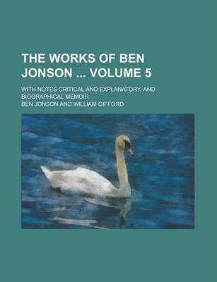 The Works of Ben Jonson; With Notes Critical and Explanatory, and Biographical Memoir Volume 5