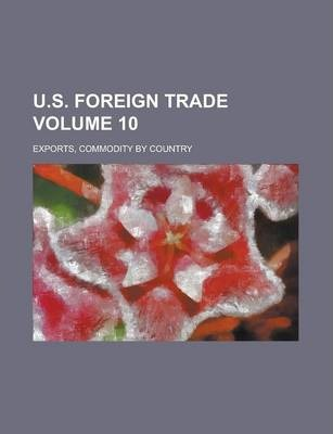U.S. Foreign Trade; Exports, Commodity by Country Volume 10