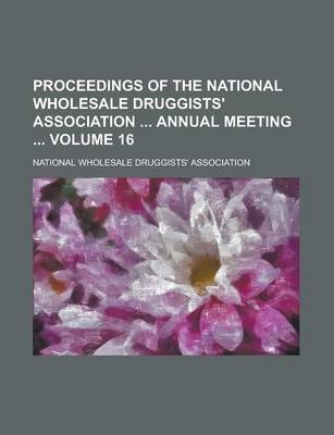 Proceedings of the National Wholesale Druggists' Association Annual Meeting Volume 16