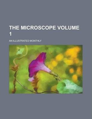 The Microscope; An Illustrated Monthly Volume 1