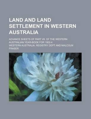 Land and Land Settlement in Western Australia; Advance Sheets of Part VII. of the Western Australian Year-Book for 1902-4