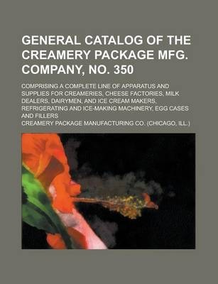 General Catalog of the Creamery Package Mfg. Company, No. 350; Comprising a Complete Line of Apparatus and Supplies for Creameries, Cheese Factories, Milk Dealers, Dairymen, and Ice Cream Makers, Refrigerating and Ice-Making Machinery,