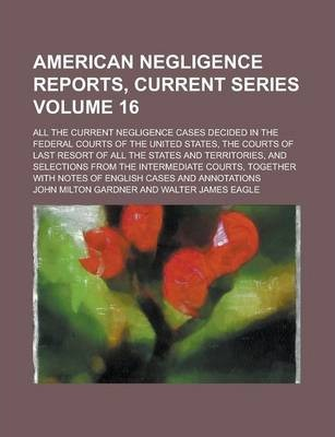 American Negligence Reports, Current Series; All the Current Negligence Cases Decided in the Federal Courts of the United States, the Courts of Last Resort of All the States and Territories, and Selections from the Intermediate Volume 16