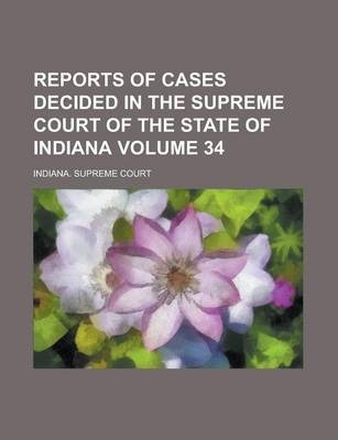 Reports of Cases Decided in the Supreme Court of the State of Indiana Volume 34