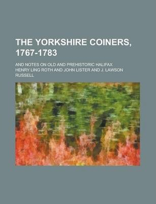 The Yorkshire Coiners, 1767-1783; And Notes on Old and Prehistoric Halifax