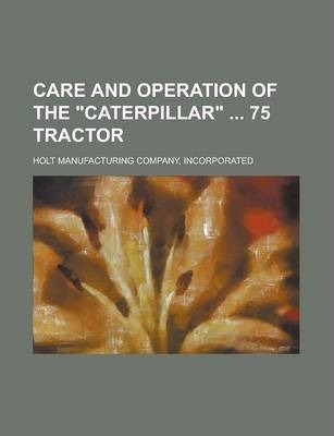 """Care and Operation of the """"Caterpillar"""" 75 Tractor"""