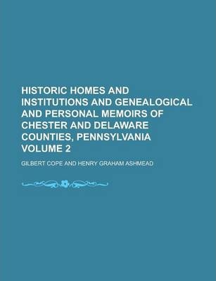 Historic Homes and Institutions and Genealogical and Personal Memoirs of Chester and Delaware Counties, Pennsylvania Volume 2